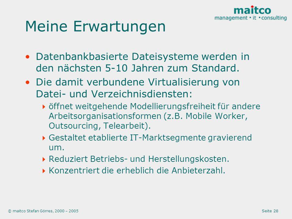 © maitco Stefan Görres, 2000 – 2005 Seite 28 Meine Erwartungen Datenbankbasierte Dateisysteme werden in den nächsten 5-10 Jahren zum Standard.