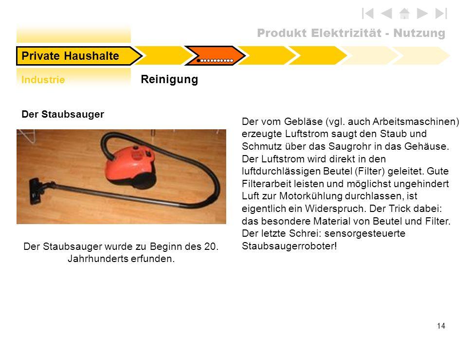 Produkt Elektrizität - Nutzung 14 Der Staubsauger Der vom Gebläse (vgl. auch Arbeitsmaschinen) erzeugte Luftstrom saugt den Staub und Schmutz über das