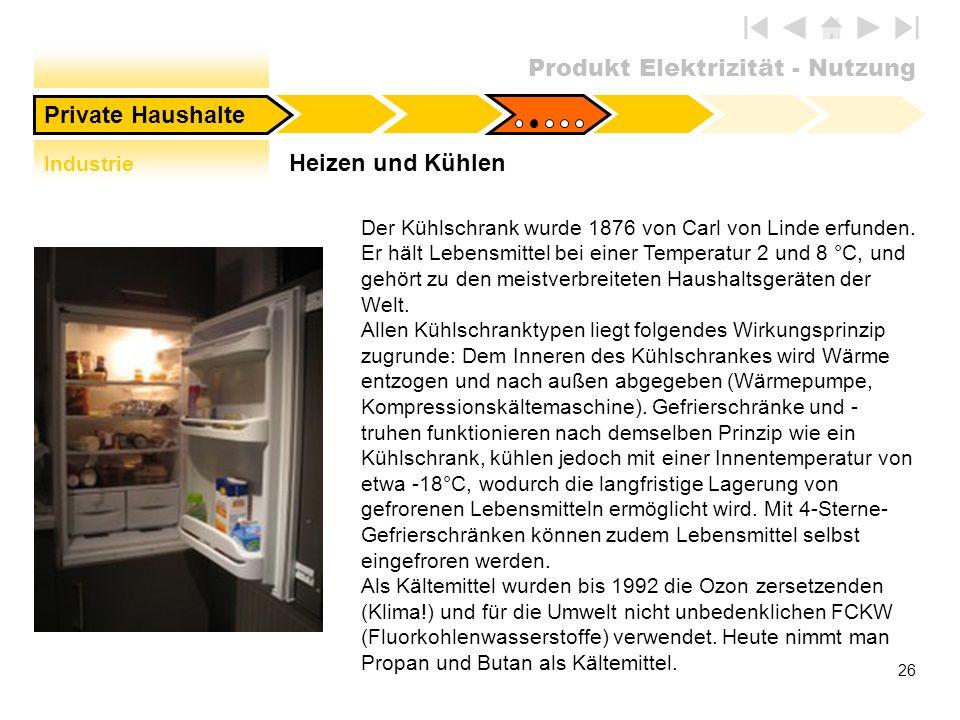 Produkt Elektrizität - Nutzung 26 Heizen und Kühlen Private Haushalte Der Kühlschrank wurde 1876 von Carl von Linde erfunden. Er hält Lebensmittel bei