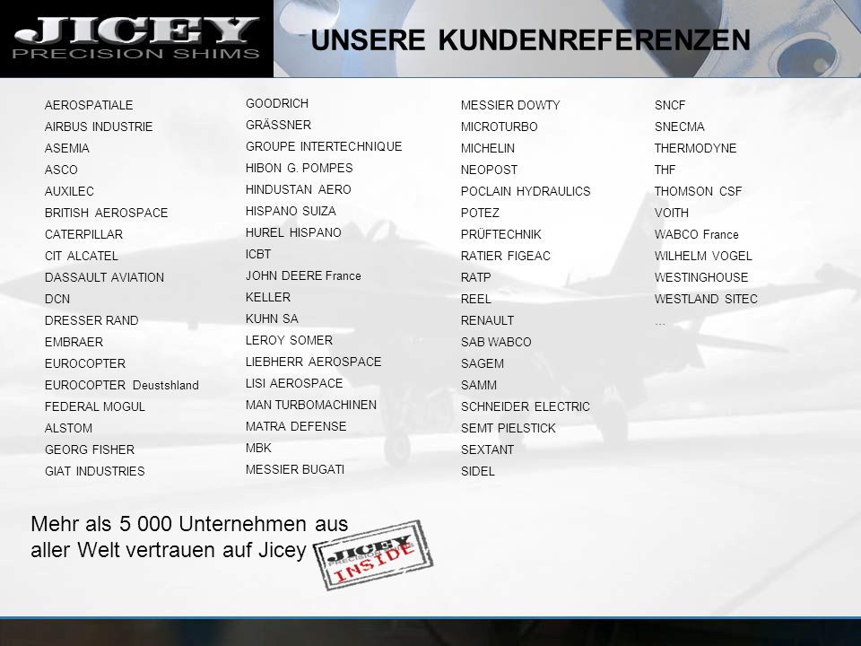 UNSERE KUNDENREFERENZEN Mehr als 5 000 Unternehmen aus aller Welt vertrauen auf Jicey AEROSPATIALE AIRBUS INDUSTRIE ASEMIA ASCO AUXILEC BRITISH AEROSPACE CATERPILLAR CIT ALCATEL DASSAULT AVIATION DCN DRESSER RAND EMBRAER EUROCOPTER EUROCOPTER Deustshland FEDERAL MOGUL ALSTOM GEORG FISHER GIAT INDUSTRIES GOODRICH GRÄSSNER GROUPE INTERTECHNIQUE HIBON G.