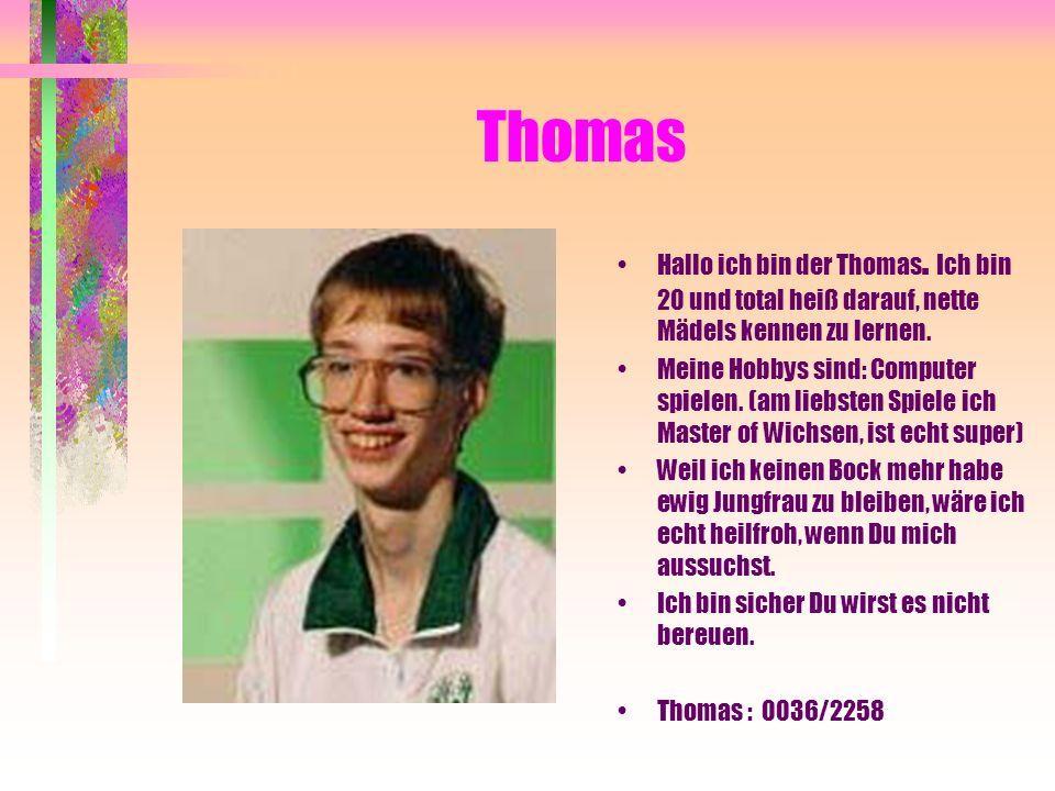 Thomas Hallo ich bin der Thomas. Ich bin 20 und total heiß darauf, nette Mädels kennen zu lernen. Meine Hobbys sind: Computer spielen. (am liebsten Sp