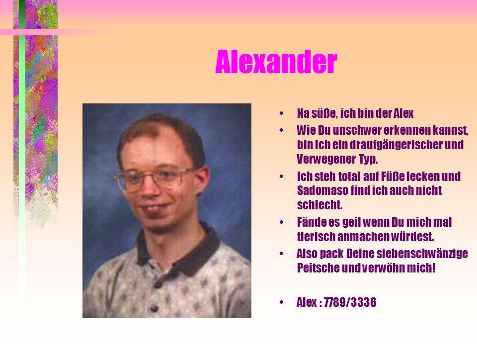 Alexander Na süße, ich bin der Alex Wie Du unschwer erkennen kannst, bin ich ein draufgängerischer und Verwegener Typ. Ich steh total auf Füße lecken