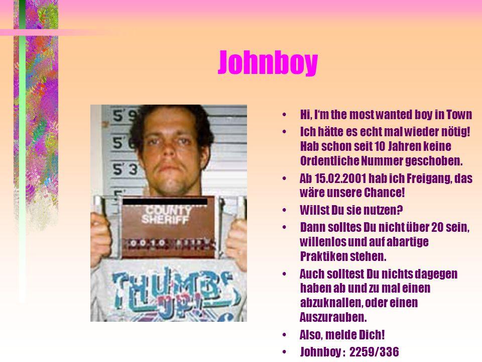 Johnboy Hi, Im the most wanted boy in Town Ich hätte es echt mal wieder nötig! Hab schon seit 10 Jahren keine Ordentliche Nummer geschoben. Ab 15.02.2