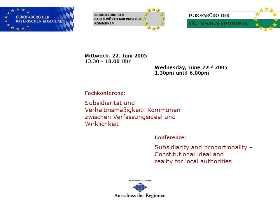 Wednesday, June 22 nd 2005 1.30pm until 6.00pm Fachkonferenz: Subsidiarität und Verhältnismäßigkeit: Kommunen zwischen Verfassungsideal und Wirklichke