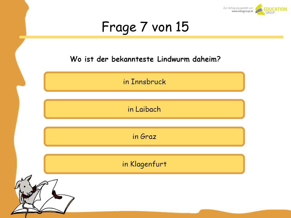 in Laibach in Graz in Klagenfurt Frage 7 von 15 Wo ist der bekannteste Lindwurm daheim? in Innsbruck