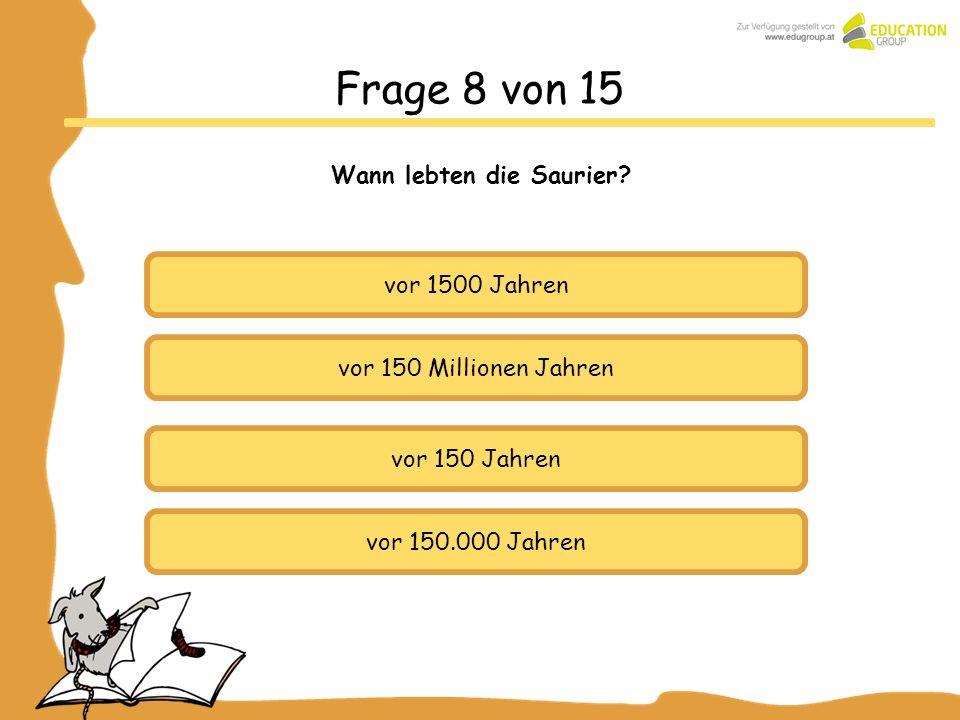 vor 1500 Jahren vor 150 Millionen Jahren vor 150.000 Jahren Frage 8 von 15 Wann lebten die Saurier? vor 150 Jahren
