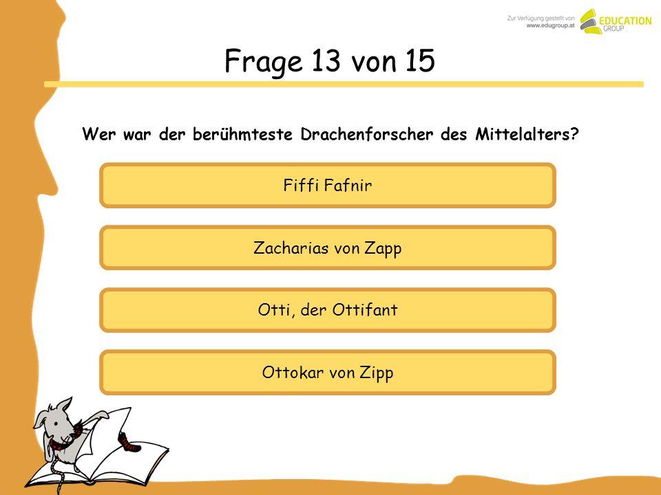 Zacharias von Zapp Otti, der Ottifant Ottokar von Zipp Frage 13 von 15 Wer war der berühmteste Drachenforscher des Mittelalters? Fiffi Fafnir