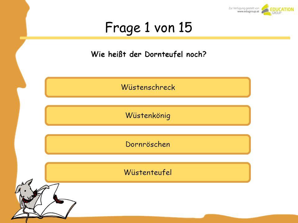 Wüstenschreck Wüstenkönig Dornröschen Frage 1 von 15 Wie heißt der Dornteufel noch? Wüstenteufel
