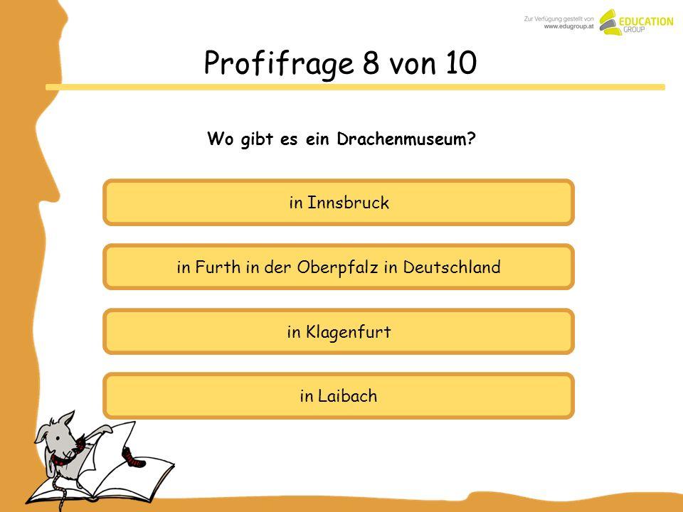 in Innsbruck in Furth in der Oberpfalz in Deutschland in Klagenfurt Profifrage 8 von 10 Wo gibt es ein Drachenmuseum? in Laibach
