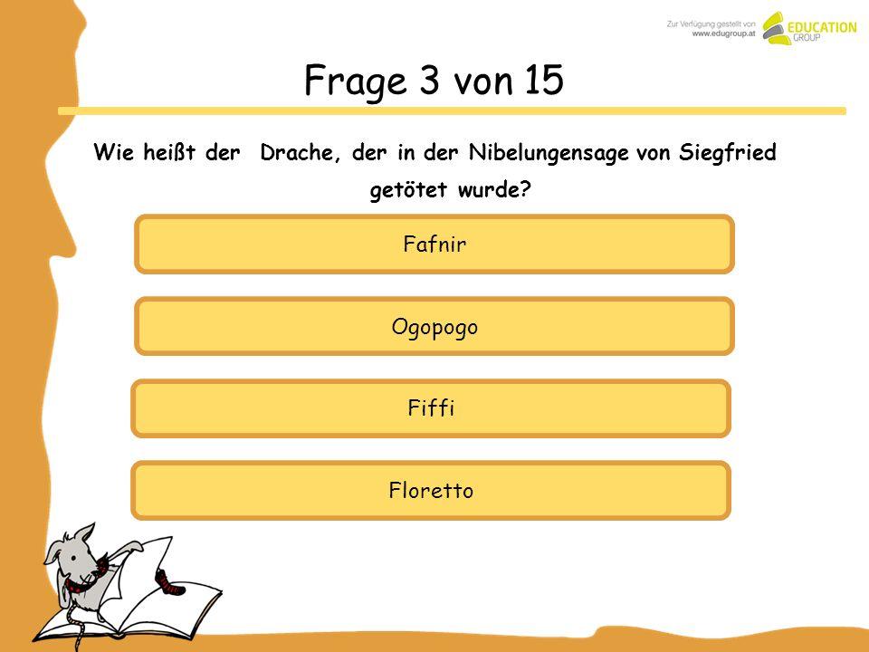 Ogopogo Fiffi Floretto Frage 3 von 15 Wie heißt der Drache, der in der Nibelungensage von Siegfried getötet wurde? Fafnir