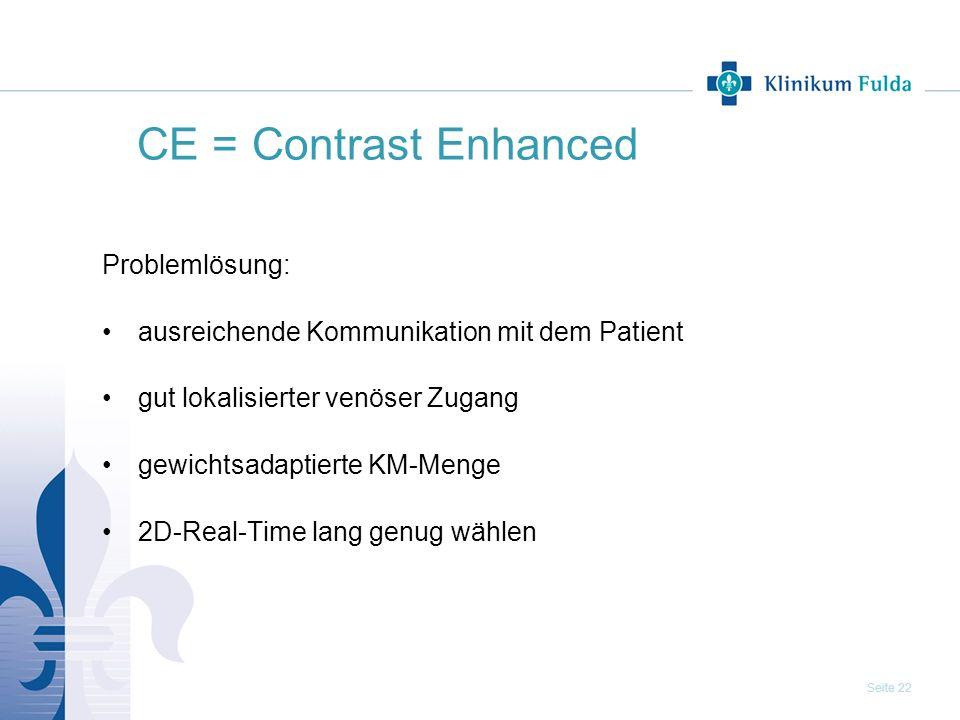 Seite 22 CE = Contrast Enhanced Problemlösung: ausreichende Kommunikation mit dem Patient gut lokalisierter venöser Zugang gewichtsadaptierte KM-Menge