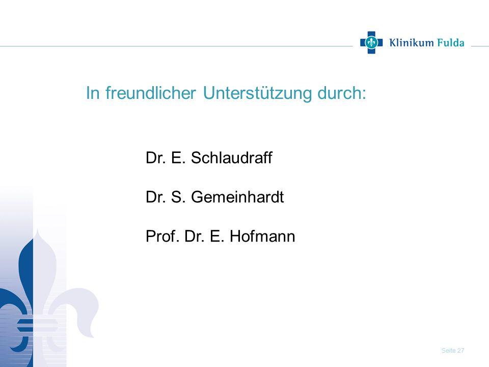 Seite 27 In freundlicher Unterstützung durch: Dr. E. Schlaudraff Dr. S. Gemeinhardt Prof. Dr. E. Hofmann