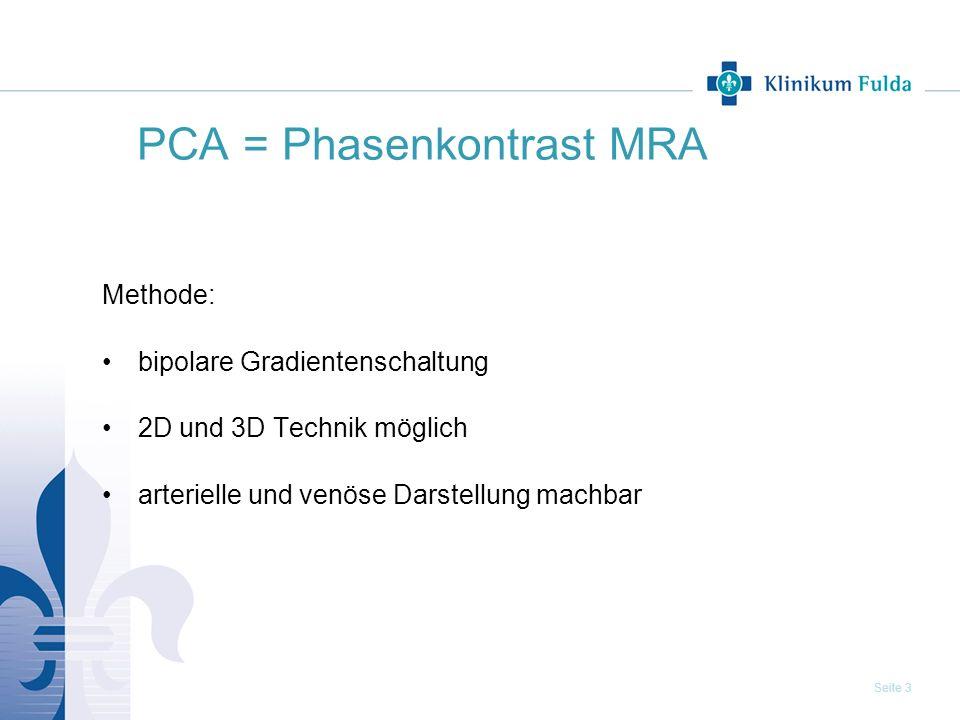 Seite 3 PCA = Phasenkontrast MRA Methode: bipolare Gradientenschaltung 2D und 3D Technik möglich arterielle und venöse Darstellung machbar