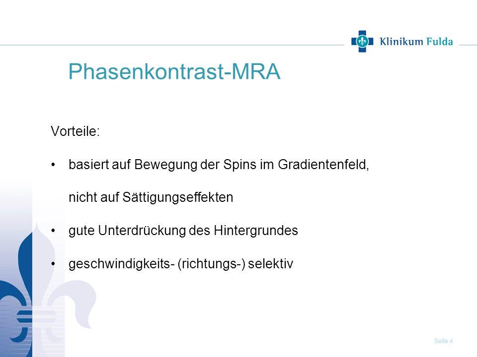 Seite 4 Phasenkontrast-MRA Vorteile: basiert auf Bewegung der Spins im Gradientenfeld, nicht auf Sättigungseffekten gute Unterdrückung des Hintergrund