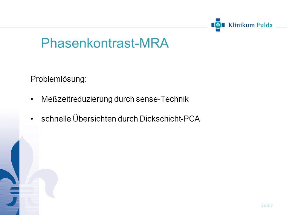 Seite 6 Phasenkontrast-MRA Problemlösung: Meßzeitreduzierung durch sense-Technik schnelle Übersichten durch Dickschicht-PCA