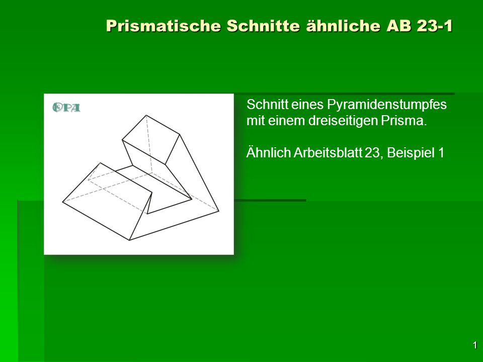 1 Prismatische Schnitte ähnliche AB 23-1 Schnitt eines Pyramidenstumpfes mit einem dreiseitigen Prisma. Ähnlich Arbeitsblatt 23, Beispiel 1