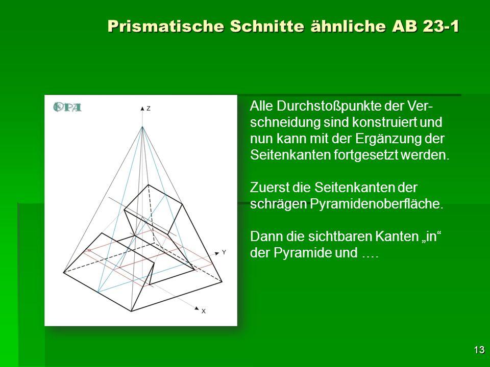 13 Prismatische Schnitte ähnliche AB 23-1 Alle Durchstoßpunkte der Ver- schneidung sind konstruiert und nun kann mit der Ergänzung der Seitenkanten fo