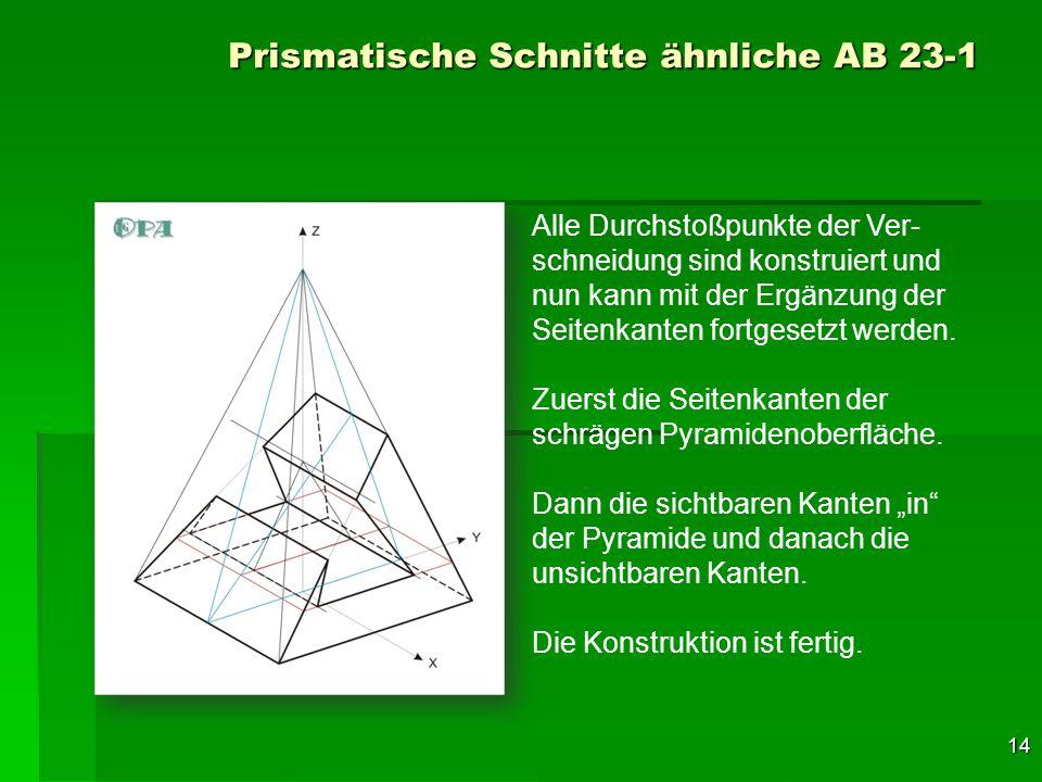 14 Prismatische Schnitte ähnliche AB 23-1 Alle Durchstoßpunkte der Ver- schneidung sind konstruiert und nun kann mit der Ergänzung der Seitenkanten fo