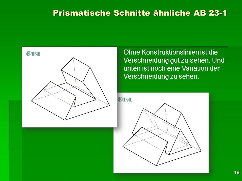 16 Prismatische Schnitte ähnliche AB 23-1 Ohne Konstruktionslinien ist die Verschneidung gut zu sehen. Und unten ist noch eine Variation der Verschnei