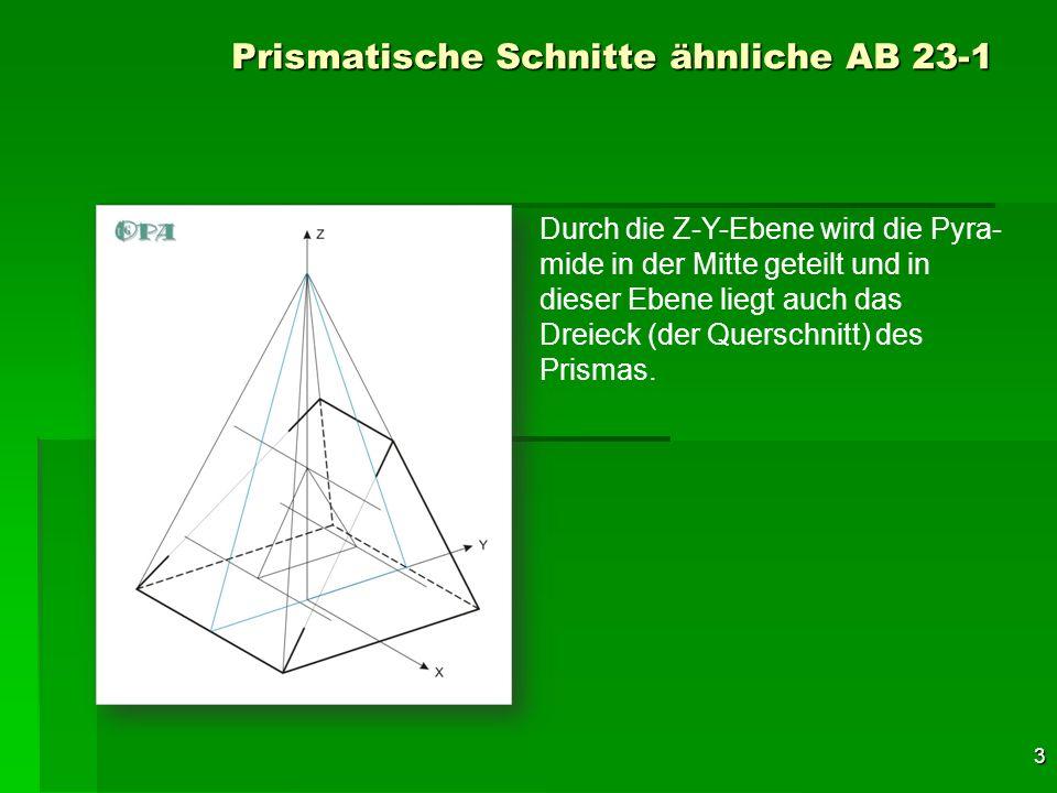 4 Prismatische Schnitte ähnliche AB 23-1 Durch die Z-Y-Ebene wird die Pyra- mide in der Mitte geteilt und in dieser Ebene liegt auch das Dreieck (der Querschnitt) des Prismas.