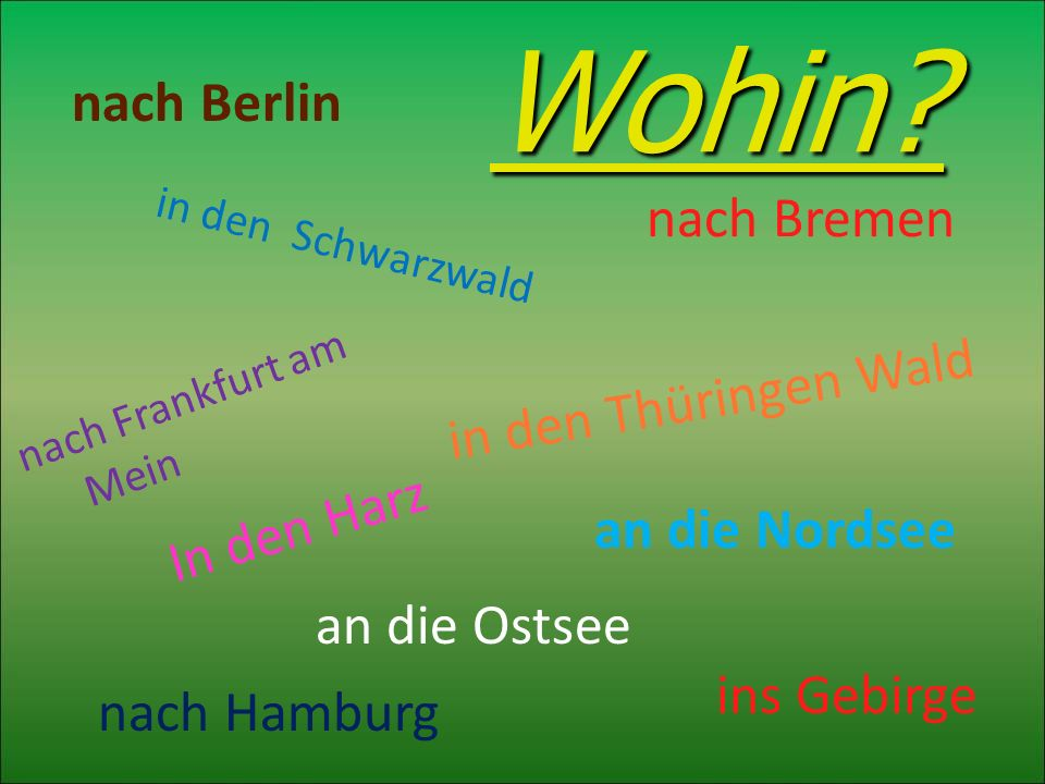 Wohin? Wohin? nach Bremen nach Frankfurt am Mein nach Hamburg an die Nordsee an die Ostsee ins Gebirge In den Harz in den Thüringen Wald in den Schwar