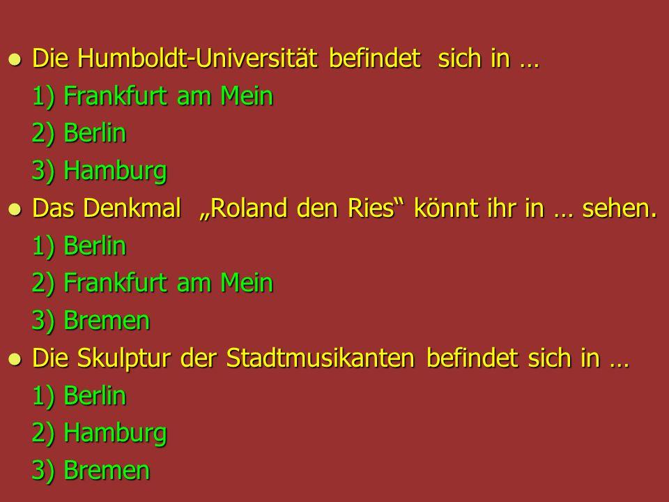 Die Humboldt-Universität befindet sich in … Die Humboldt-Universität befindet sich in … 1) Frankfurt am Mein 1) Frankfurt am Mein 2) Berlin 2) Berlin