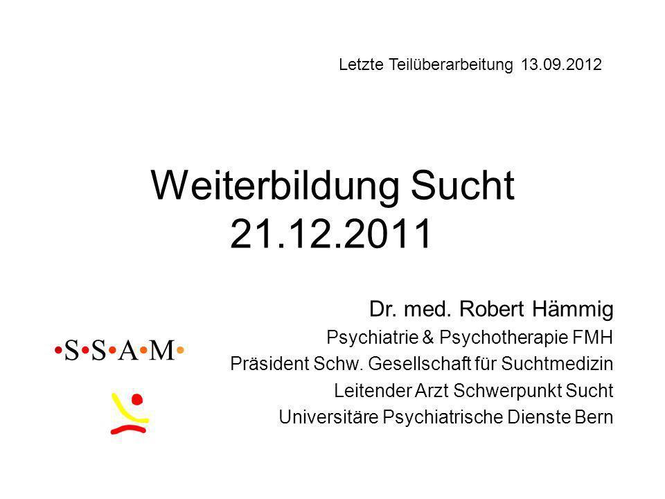 Weiterbildung Sucht 21.12.2011 Dr. med. Robert Hämmig Psychiatrie & Psychotherapie FMH Präsident Schw. Gesellschaft für Suchtmedizin Leitender Arzt Sc