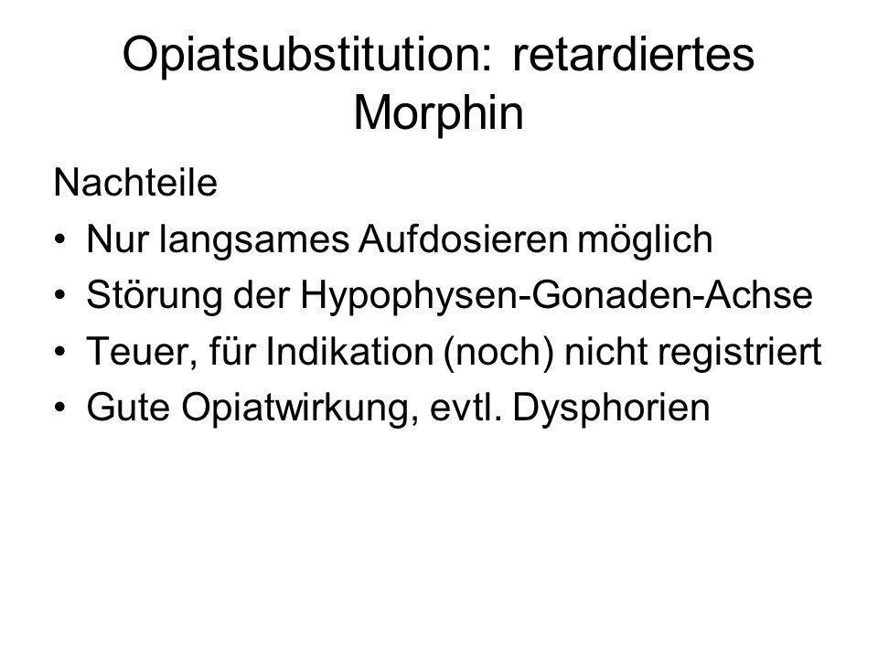 Opiatsubstitution: retardiertes Morphin Nachteile Nur langsames Aufdosieren möglich Störung der Hypophysen-Gonaden-Achse Teuer, für Indikation (noch)
