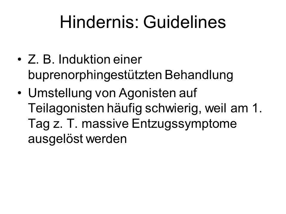 Hindernis: Guidelines Z. B. Induktion einer buprenorphingestützten Behandlung Umstellung von Agonisten auf Teilagonisten häufig schwierig, weil am 1.