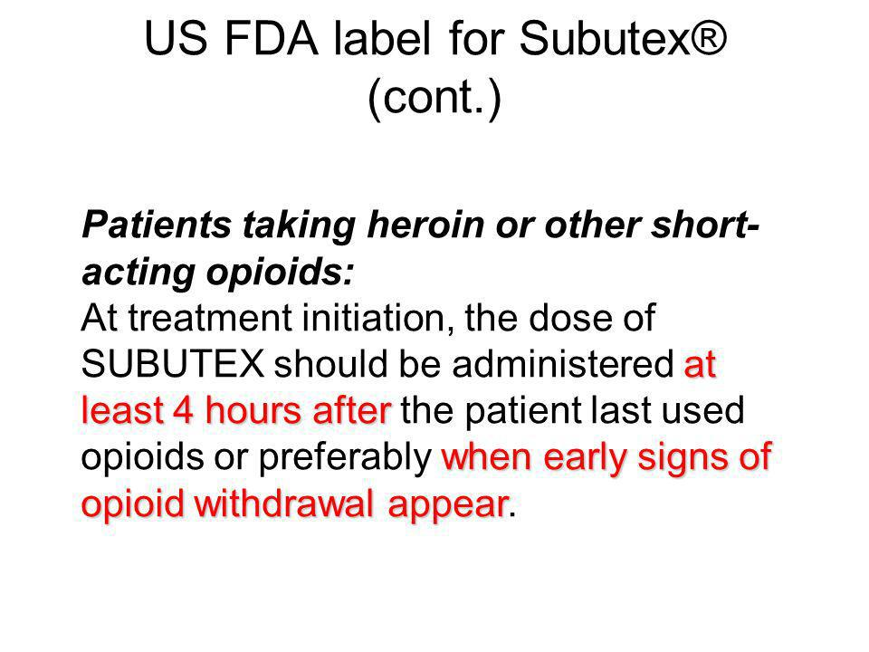 US FDA label for Subutex® (cont.) Patients taking heroin or other short- acting opioids: at least 4 hours after when early signs of opioid withdrawal