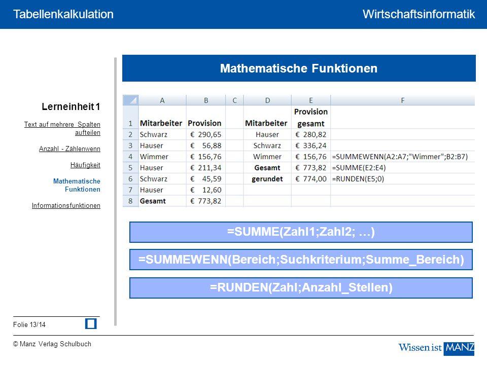 © Manz Verlag Schulbuch Wirtschaftsinformatik Folie 13/14 Tabellenkalkulation Lerneinheit 1 Mathematische Funktionen Text auf mehrere Spalten aufteilen AnzahlAnzahl - ZählenwennZählenwenn Häufigkeit Mathematische Funktionen Informationsfunktionen =SUMMEWENN(Bereich;Suchkriterium;Summe_Bereich) =SUMME(Zahl1;Zahl2; …) =RUNDEN(Zahl;Anzahl_Stellen)