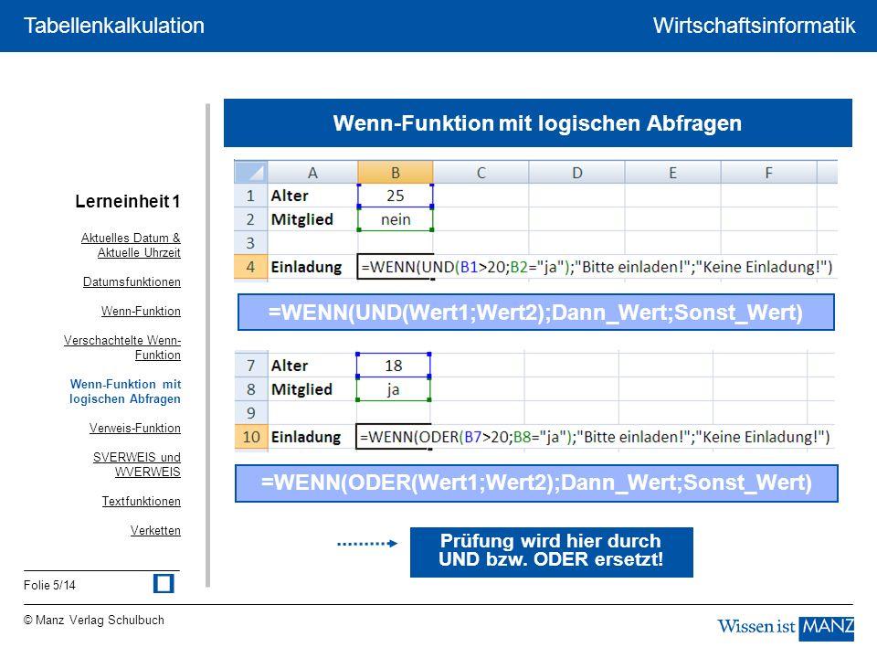 © Manz Verlag Schulbuch Wirtschaftsinformatik Folie 5/14 Tabellenkalkulation Wenn-Funktion mit logischen Abfragen =WENN(UND(Wert1;Wert2);Dann_Wert;Sonst_Wert) =WENN(ODER(Wert1;Wert2);Dann_Wert;Sonst_Wert) Prüfung wird hier durch UND bzw.