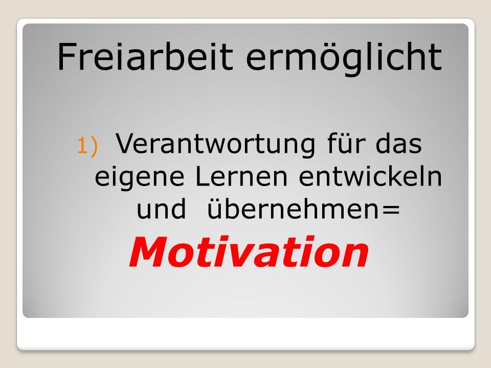Freiarbeit ermöglicht 1) Verantwortung für das eigene Lernen entwickeln und übernehmen= Motivation