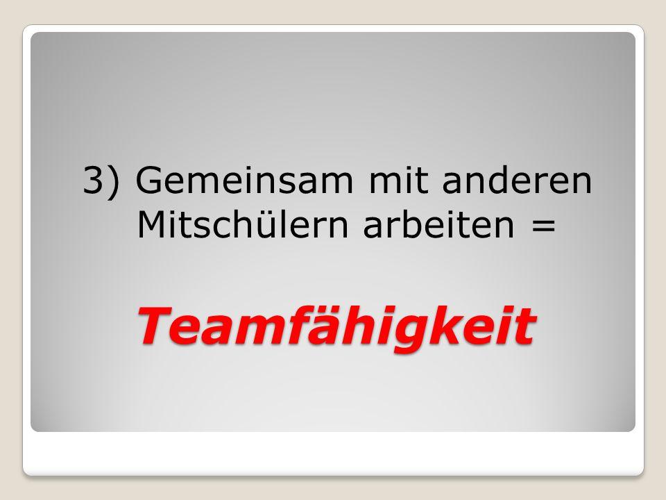 Teamfähigkeit 3) Gemeinsam mit anderen Mitschülern arbeiten =