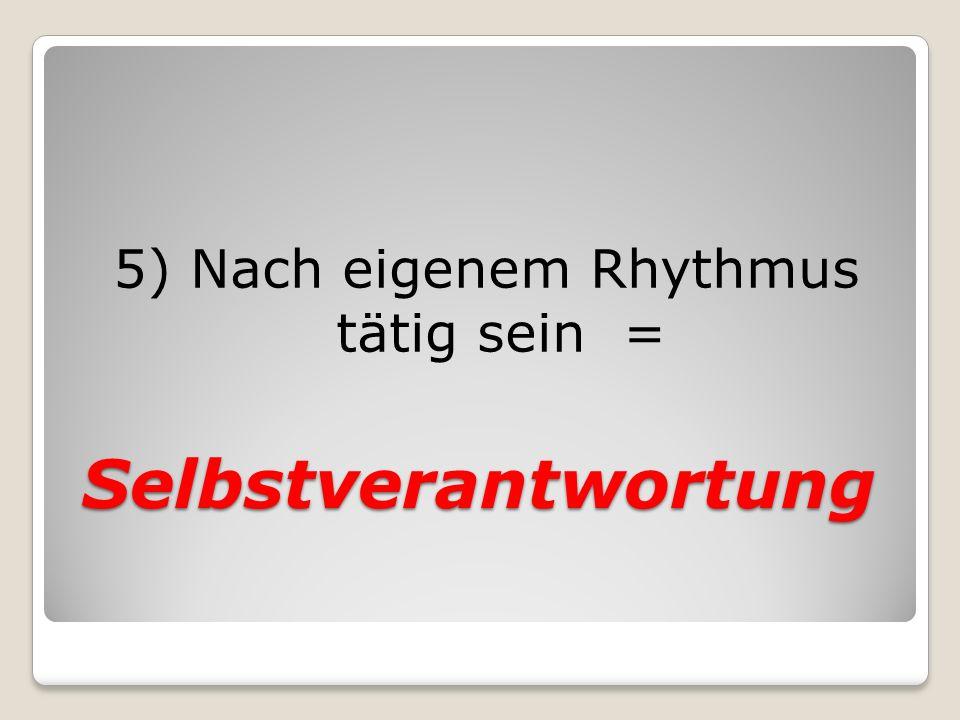 Selbstverantwortung 5) Nach eigenem Rhythmus tätig sein =