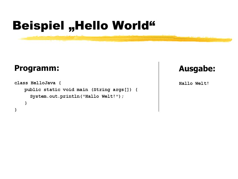 Beispiel Hello World Programm: class HelloJava { public static void main (String args[]) { System.out.println(