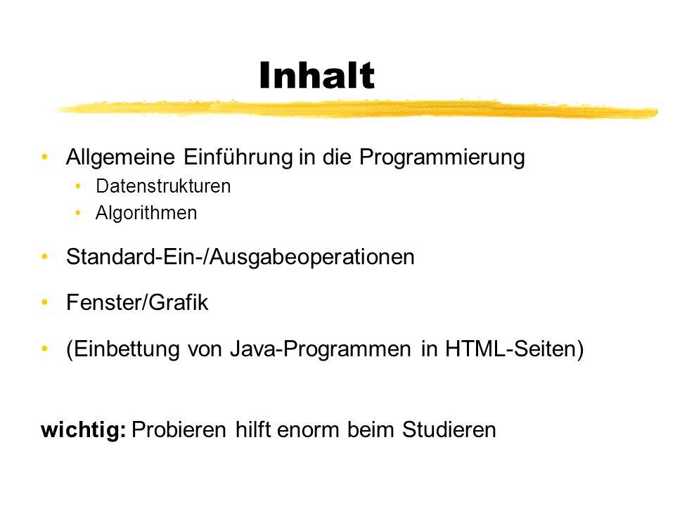 Inhalt Allgemeine Einführung in die Programmierung Datenstrukturen Algorithmen Standard-Ein-/Ausgabeoperationen Fenster/Grafik (Einbettung von Java-Pr