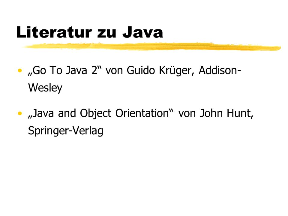 Literatur zu Java Go To Java 2 von Guido Krüger, Addison- Wesley Java and Object Orientation von John Hunt, Springer-Verlag