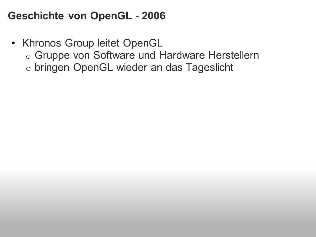 Geschichte von OpenGL - 2006 Khronos Group leitet OpenGL o Gruppe von Software und Hardware Herstellern o bringen OpenGL wieder an das Tageslicht