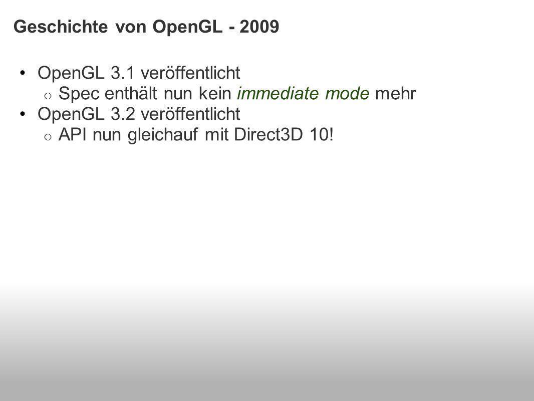 Geschichte von OpenGL - 2009 OpenGL 3.1 veröffentlicht o Spec enthält nun kein immediate mode mehr OpenGL 3.2 veröffentlicht o API nun gleichauf mit Direct3D 10!