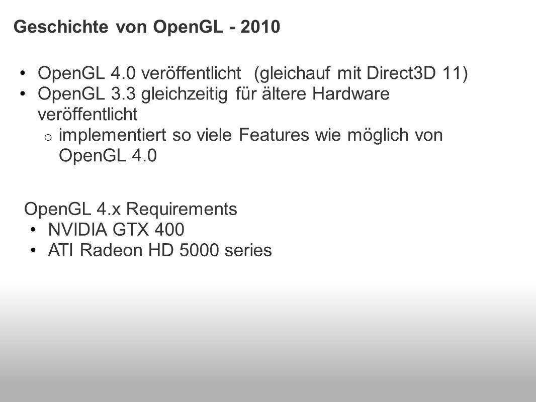 Geschichte von OpenGL - 2010 OpenGL 4.0 veröffentlicht (gleichauf mit Direct3D 11) OpenGL 3.3 gleichzeitig für ältere Hardware veröffentlicht o implementiert so viele Features wie möglich von OpenGL 4.0 OpenGL 4.x Requirements NVIDIA GTX 400 ATI Radeon HD 5000 series