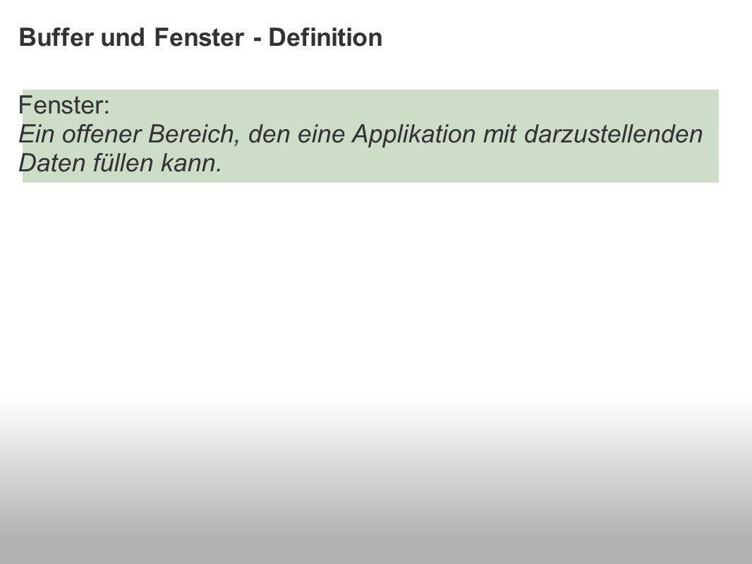 Buffer und Fenster - Definition Fenster: Ein offener Bereich, den eine Applikation mit darzustellenden Daten füllen kann.