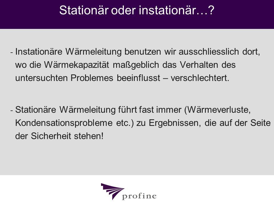 Stationär oder instationär…? - Instationäre Wärmeleitung benutzen wir ausschliesslich dort, wo die Wärmekapazität maßgeblich das Verhalten des untersu