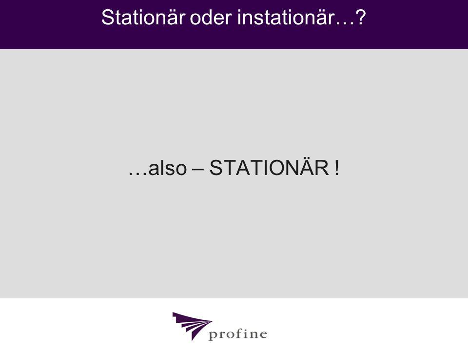 Stationär oder instationär…? …also – STATIONÄR !