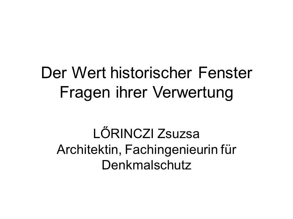 Der Wert historischer Fenster Fragen ihrer Verwertung LŐRINCZI Zsuzsa Architektin, Fachingenieurin für Denkmalschutz