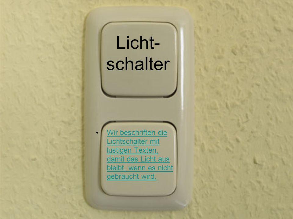 Licht- schalter Wir beschriften die Lichtschalter mit lustigen Texten, damit das Licht aus bleibt, wenn es nicht gebraucht wird.Wir beschriften die Li