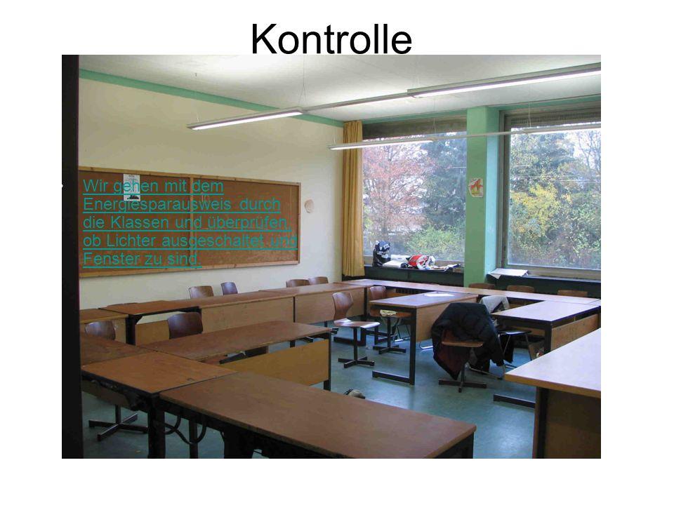 Kontrolle Wir gehen mit dem Energiesparausweis durch die Klassen und überprüfen, ob Lichter ausgeschaltet und Fenster zu sind.Wir gehen mit dem Energi