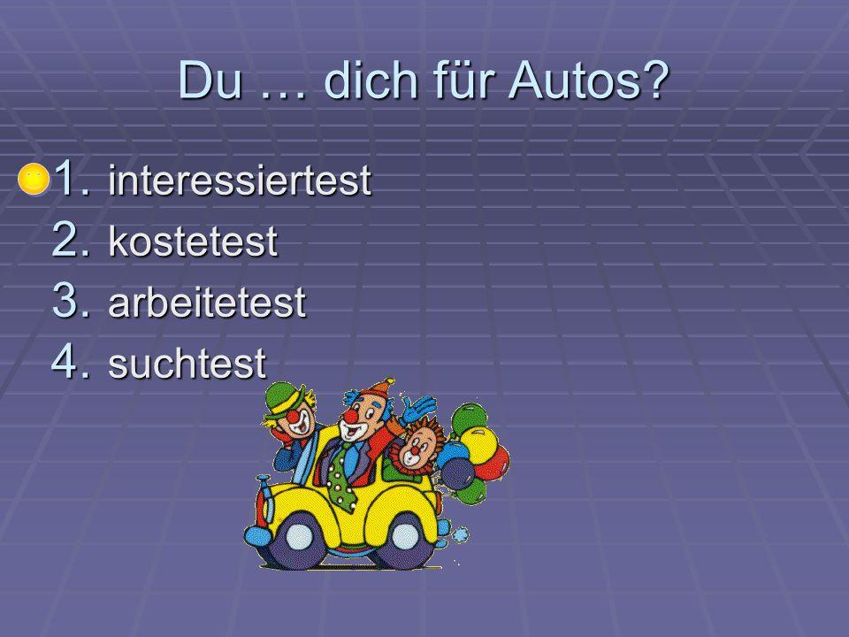 Du … dich für Autos? 1. interessiertest 2. kostetest 3. arbeitetest 4. suchtest