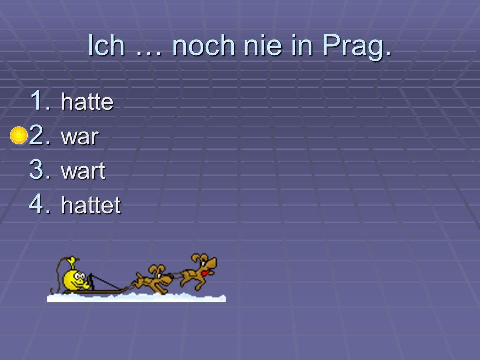 Ich … noch nie in Prag. 1. h atte 2. w ar 3. w art 4. h attet