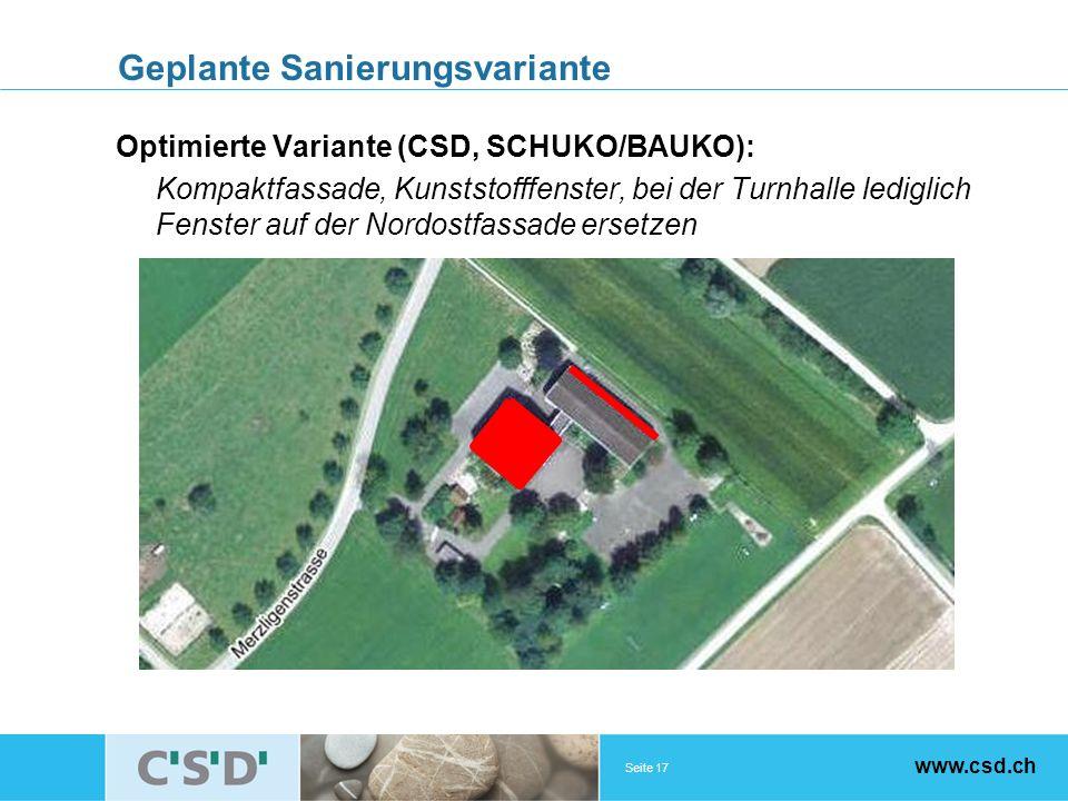 Seite 17 www.csd.ch Geplante Sanierungsvariante Optimierte Variante (CSD, SCHUKO/BAUKO): Kompaktfassade, Kunststofffenster, bei der Turnhalle lediglich Fenster auf der Nordostfassade ersetzen